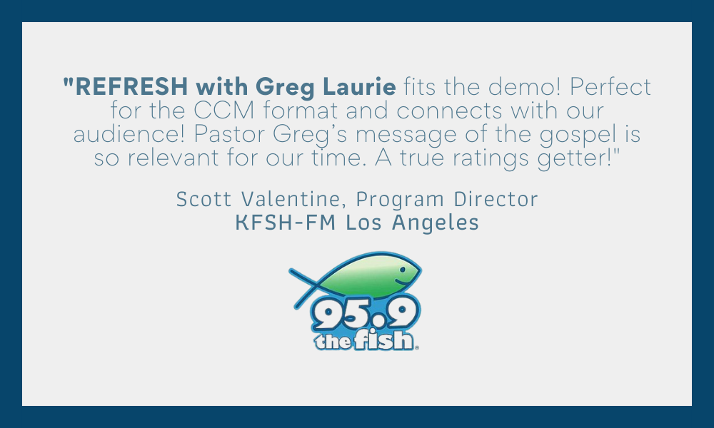 _REFRESH with Greg Laurie fits the demo! Perfect for the CCM format and connects with our audience! Pastor Greg's message of the gospel is so relevant for our time. A true ratings gette (5)